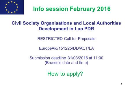 1 How to apply? Info session February 2016 Civil Society Organisations and Local Authorities Development in Lao PDR RESTRICTED Call for Proposals EuropeAid/151225/DD/ACT/LA.