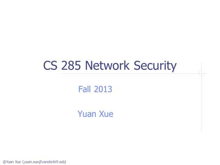 @Yuan Xue CS 285 Network Security Fall 2013 Yuan Xue.