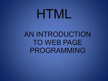 HTML AN INTRODUCTION TO WEB PAGE PROGRAMMING. INTRODUCTION TO HTML With HTML you can create your own Web site. HTML stands for Hyper Text Markup Language.