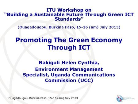 Ouagadougou, Burkina Faso, 15-16 (am) July 2013 Promoting The Green Economy Through ICT Nakiguli Helen Cynthia, Environment Management Specialist, Uganda.