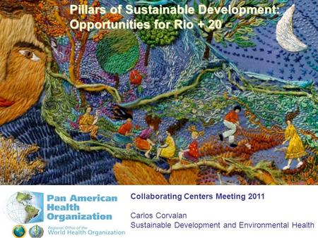 Pillars of Sustainable Development: Opportunities for Rio + 20 Collaborating Centers Meeting 2011 Carlos Corvalan Sustainable Development and Environmental.