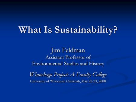 What Is Sustainability? Jim Feldman Assistant Professor of Environmental Studies and History Winnebago Project: A Faculty College University of Wisconsin.