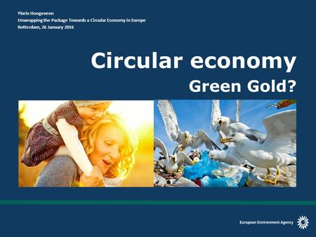 Circular economy Green Gold? Ybele Hoogeveen Unwrapping the Package Towards a Circular Economy in Europe Rotterdam, 26 January 2016.