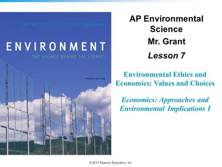 © 2011 Pearson Education, Inc. Environmental Ethics and Economics: Values and Choices Economics: Approaches and Environmental Implications I AP Environmental.