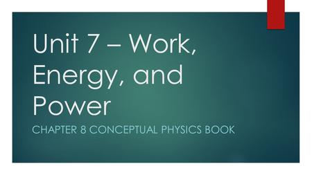 Unit 7 – Work, Energy, and Power CHAPTER 8 CONCEPTUAL PHYSICS BOOK.