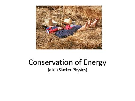 Conservation of Energy (a.k.a Slacker Physics). Now, Really…Conservation of Energy In a system, energy can not be created or destroyed. Energy can change.