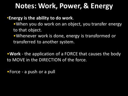 Notes: Work, Power, & Energy Energy is the ability to do work. When you do work on an object, you transfer energy to that object. Whenever work is done,
