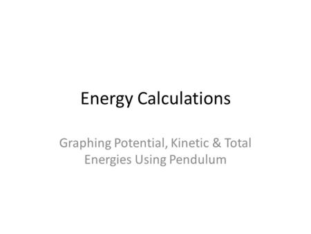 Energy Calculations Graphing Potential, Kinetic & Total Energies Using Pendulum.