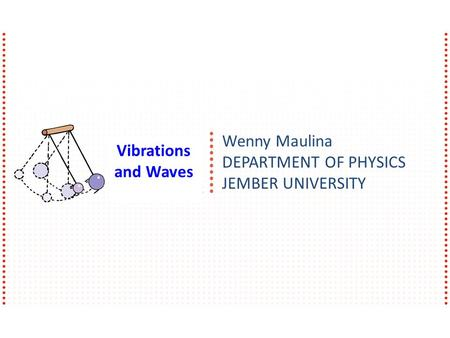 Wenny Maulina DEPARTMENT OF PHYSICS JEMBER UNIVERSITY Vibrations and Waves.