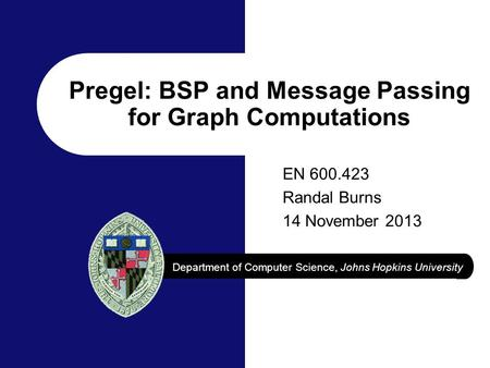Department of Computer Science, Johns Hopkins University Pregel: BSP and Message Passing for Graph Computations EN 600.423 Randal Burns 14 November 2013.