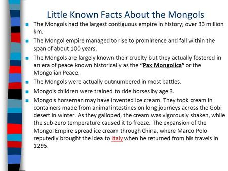 Little Known Facts About the Mongols ■ The Mongols had the largest contiguous empire in history; over 33 million km. ■ The Mongol empire managed to rise.