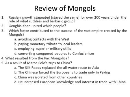 Review of Mongols 1.Russian growth stagnated [stayed the same] for over 200 years under the rule of what ruthless and barbaric group? 2.Genghis Khan united.