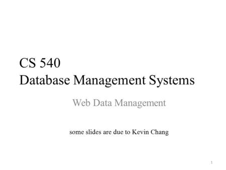 CS 540 Database Management Systems Web Data Management some slides are due to Kevin Chang 1.