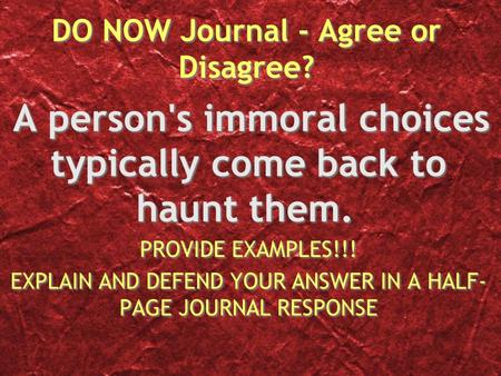 DO NOW Journal - Agree or Disagree? A person's immoral choices typically come back to haunt them. PROVIDE EXAMPLES!!! EXPLAIN AND DEFEND YOUR ANSWER IN.