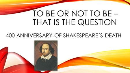 TO BE OR NOT TO BE – THAT IS THE QUESTION 400 ANNIVERSARY OF SHAKESPEARE´S DEATH.