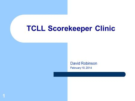 1 TCLL Scorekeeper Clinic David Robinson February 10, 2014.