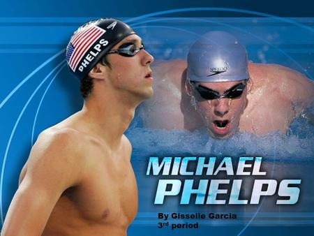 "By Gisselle Garcia 3 rd period. About Michael Phelps Name: Michael Phelps Sport: Professional Swimming Height: 6'4"" Weight: 185 Current Residence: Baltimore,"
