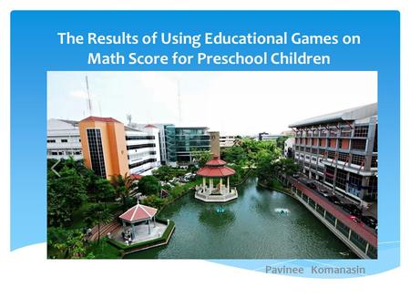 The Results of Using Educational Games on Math Score for Preschool Children Pavinee Komanasin.