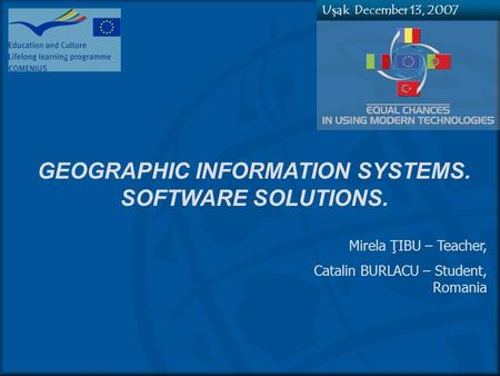 GEOGRAPHIC INFORMATION SYSTEMS. SOFTWARE SOLUTIONS. Mirela ŢIBU – Teacher, Catalin BURLACU – Student, Romania Uşak, December 13, 2007.