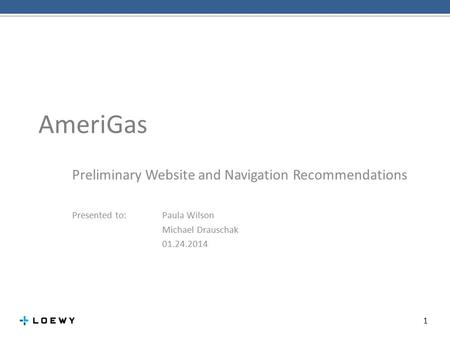 AmeriGas Preliminary Website and Navigation Recommendations 1 Presented to: Paula Wilson Michael Drauschak 01.24.2014.