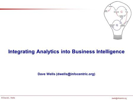 © David L. Wells Integrating Analytics into Business Intelligence Dave Wells
