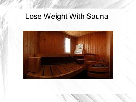 Lose Weight With Sauna. SaunaSauna increases your circulation; makes you sweat and helps you shed salt and water, thereby allowing you to lose extra weight.