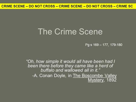 "The Crime Scene ""Oh, how simple it would all have been had I been there before they came like a herd of buffalo and wallowed all in it."" -A. Conan Doyle,"