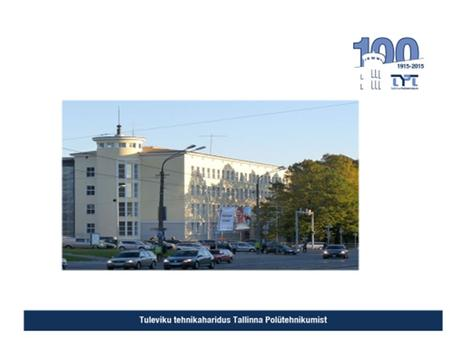 About Tallinn Polytechnic School One of the oldest technical schools in Estonia Founded in 1915 Through the history 70 different technical specialities.