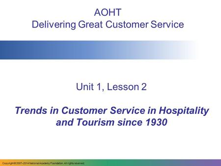 Unit 1, Lesson 2 Trends in Customer Service in Hospitality and Tourism since 1930 AOHT Delivering Great Customer Service Copyright © 2007–2014 National.