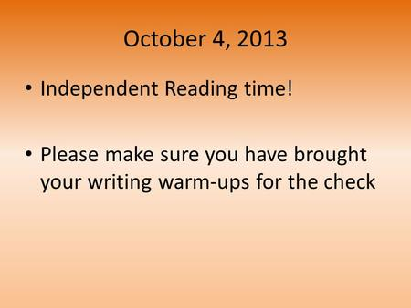 October 4, 2013 Independent Reading time! Please make sure you have brought your writing warm-ups for the check.
