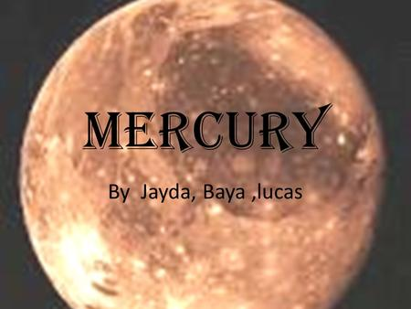 Mercury By Jayda, Baya,lucas. How Did Mercury Get It's Name? In astronomy mythology, Mercury was the Roman version of the Greek god Hermes. He was the.