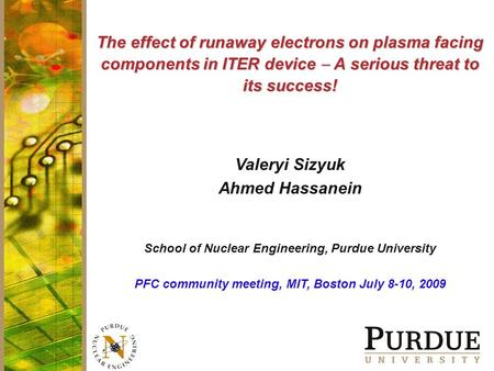 The effect of runaway electrons on plasma facing components in ITER device  A serious threat to its success! Valeryi Sizyuk Ahmed Hassanein School of.