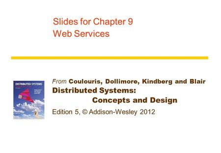 From Coulouris, Dollimore, Kindberg and Blair Distributed Systems: Concepts and Design Edition 5, © Addison-Wesley 2012 Slides for Chapter 9 Web Services.