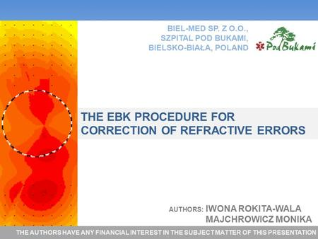 AUTHORS: IWONA ROKITA-WALA MAJCHROWICZ MONIKA THE EBK PROCEDURE FOR CORRECTION OF REFRACTIVE ERRORS BIEL-MED SP. Z O.O., SZPITAL POD BUKAMI, BIELSKO-BIAŁA,