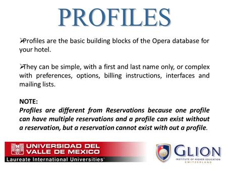  Profiles are the basic building blocks of the Opera database for your hotel.  They can be simple, with a first and last name only, or complex with preferences,