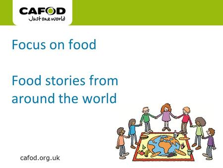 Www.cafod.org.uk cafod.org.uk Focus on food Food stories from around the world.