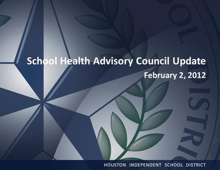 1 School Health Advisory Council Update February 2, 2012 HOUSTON INDEPENDENT SCHOOL DISTRICT.