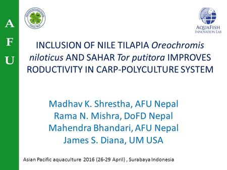 INCLUSION OF NILE TILAPIA Oreochromis niloticus AND SAHAR Tor putitora IMPROVES RODUCTIVITY IN CARP-POLYCULTURE SYSTEM Madhav K. Shrestha, AFU Nepal Rama.