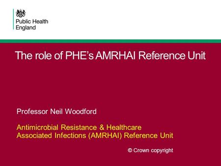 The role of PHE's AMRHAI Reference Unit Professor Neil Woodford Antimicrobial Resistance & Healthcare Associated Infections (AMRHAI) Reference Unit © Crown.