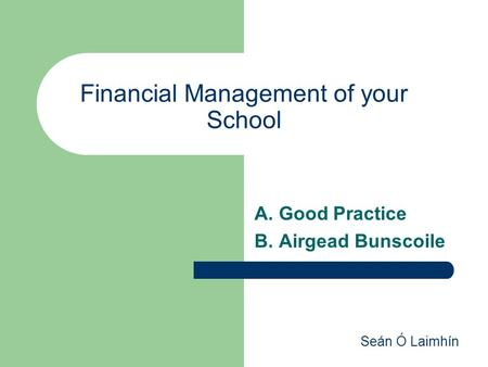 Seán Ó Laimhín Financial Management of your School A. Good Practice B. Airgead Bunscoile.