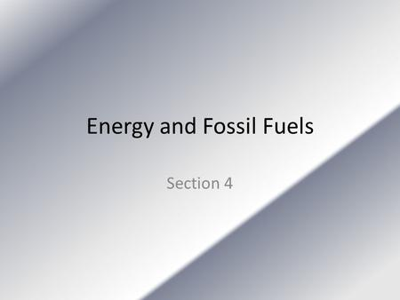 Energy and Fossil Fuels Section 4. Fossil Fuels Were made from materials that formed hundreds of millions of years ago. Coal, petroleum, and natural gas.