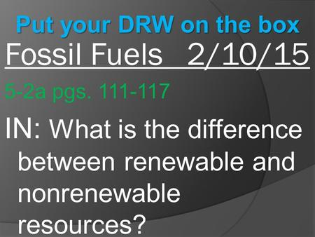 Fossil Fuels 2/10/15 5-2a pgs. 111-117 IN: What is the difference between renewable and nonrenewable resources? Put your DRW on the box.