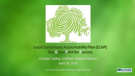 Local Control and Accountability Plan (LCAP) Our GreenPrint for Success Conejo Valley Unified School District April 19, 2016 Presented by Ann N. Bonitatibus,