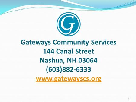 Gateways Community Services 144 Canal Street Nashua, NH 03064 (603)882-6333 www.gatewayscs.org www.gatewayscs.org 1.