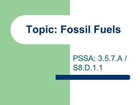 Topic: Fossil Fuels PSSA: 3.5.7.A / S8.D.1.1. Objective: TLW compare the three types of fossil fuels. TLW identify problems associated with the use of.