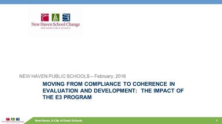 New Haven, A City of Great Schools MOVING FROM COMPLIANCE TO COHERENCE IN EVALUATION AND DEVELOPMENT: THE IMPACT OF THE E3 PROGRAM NEW HAVEN PUBLIC SCHOOLS.
