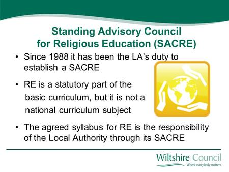 Standing Advisory Council for Religious Education (SACRE) Since 1988 it has been the LA's duty to establish a SACRE RE is a statutory part of the basic.