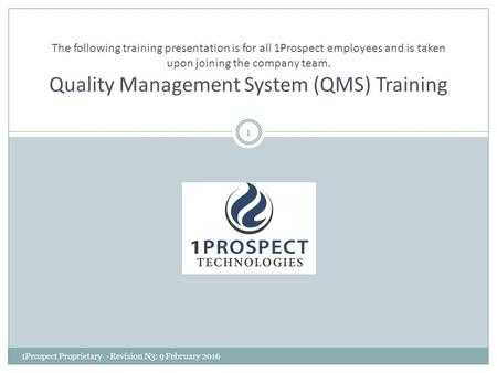 The following training presentation is for all 1Prospect employees and is taken upon joining the company team. Quality Management System (QMS) Training.