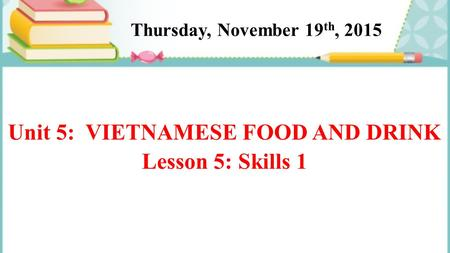 Unit 5: VIETNAMESE FOOD AND DRINK Lesson 5: Skills 1