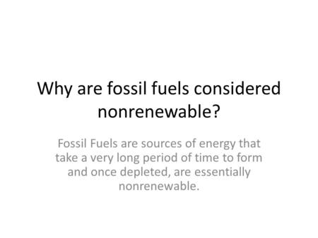 Why are fossil fuels considered nonrenewable? Fossil Fuels are sources of energy that take a very long period of time to form and once depleted, are essentially.